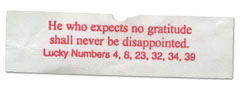 He who expects no gratitude shall never be disappointed.